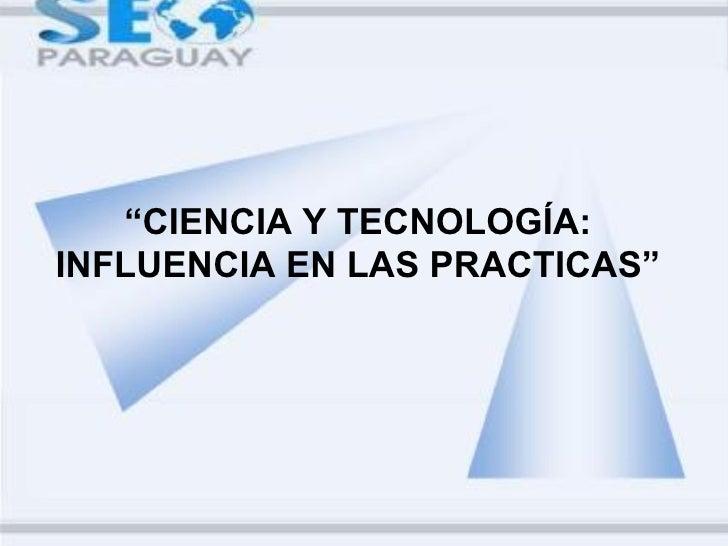 """""""CIENCIA Y TECNOLOGÍA:INFLUENCIA EN LAS PRACTICAS"""""""