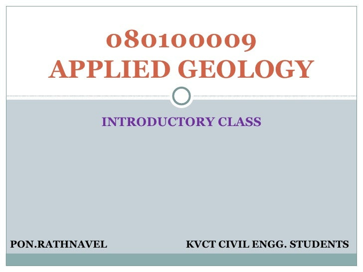 INTRODUCTORY CLASS 080100009 APPLIED GEOLOGY PON.RATHNAVEL KVCT CIVIL ENGG. STUDENTS