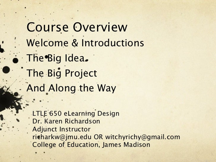 Course OverviewWelcome & IntroductionsThe Big IdeaThe Big ProjectAnd Along the Way LTLE 650 eLearning Design Dr. Karen Ric...