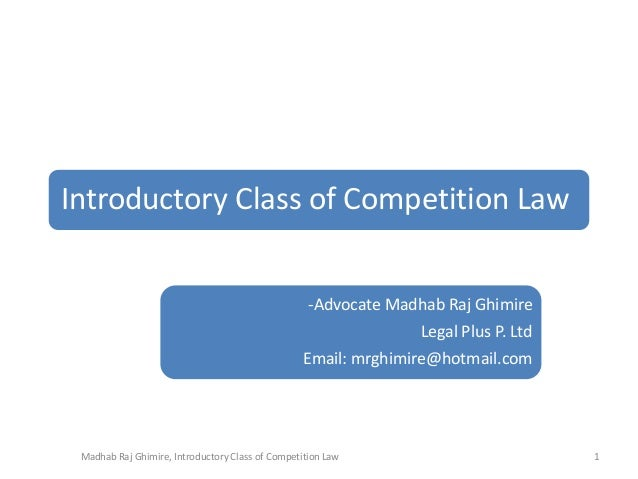Introductory Class of Competition Law -Advocate Madhab Raj Ghimire Legal Plus P. Ltd Email: mrghimire@hotmail.com  Madhab ...
