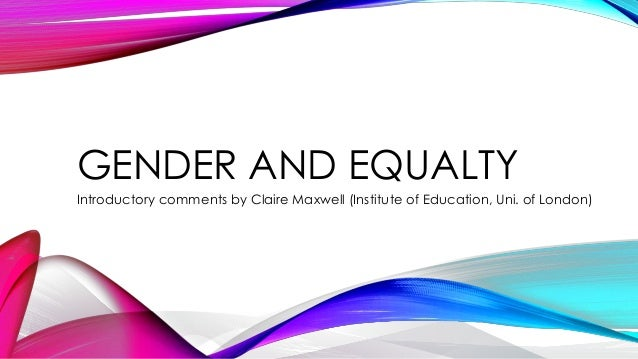 GENDER AND EQUALTY Introductory comments by Claire Maxwell (Institute of Education, Uni. of London)