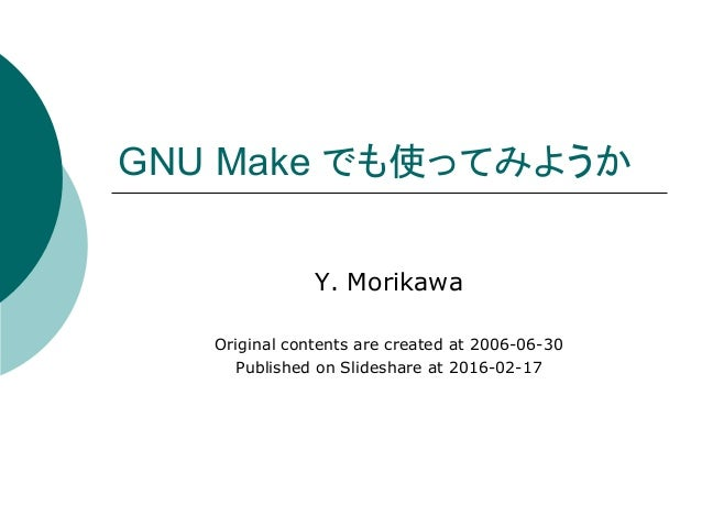 GNU Make でも使ってみようか	 Y. Morikawa Original contents are created at 2006-06-30 Published on Slideshare at 2016-02-17