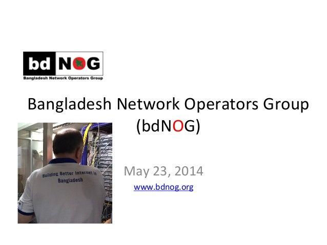 Bangladesh  Network  Operators  Group     (bdNOG)      May  23,  2014   www.bdnog.org