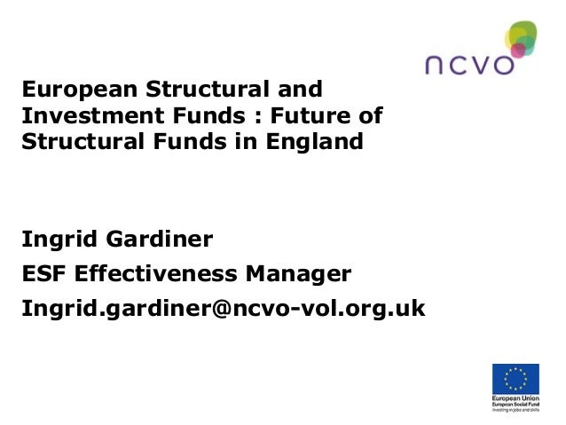 European Structural andInvestment Funds : Future ofStructural Funds in EnglandIngrid GardinerESF Effectiveness ManagerIngr...