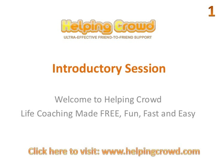 Introductory Session<br />1<br />Welcome to Helping Crowd<br />Life Coaching Made FREE, Fun, Fast and Easy<br />Click here...