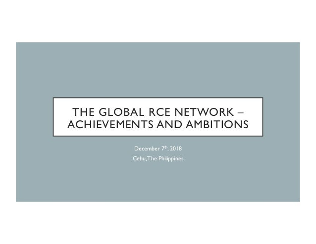 THE GLOBAL RCE NETWORK – ACHIEVEMENTS AND AMBITIONS December 7th, 2018 Cebu,The Philippines