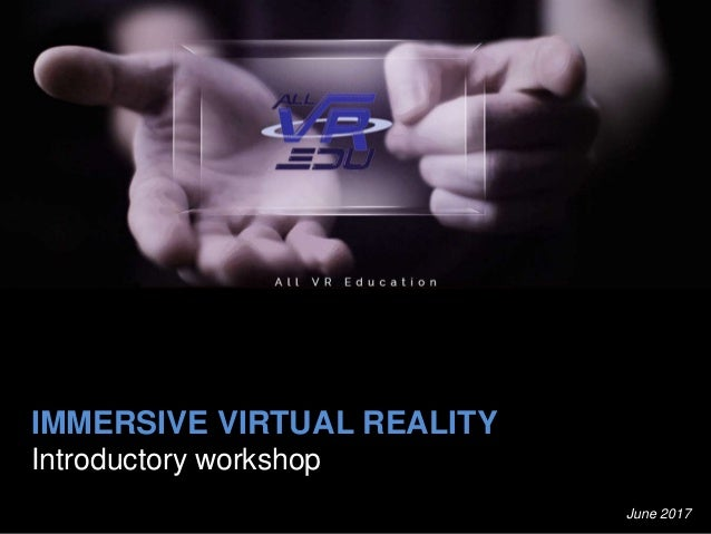 IMMERSIVE VIRTUAL REALITY Introductory workshop June 2017