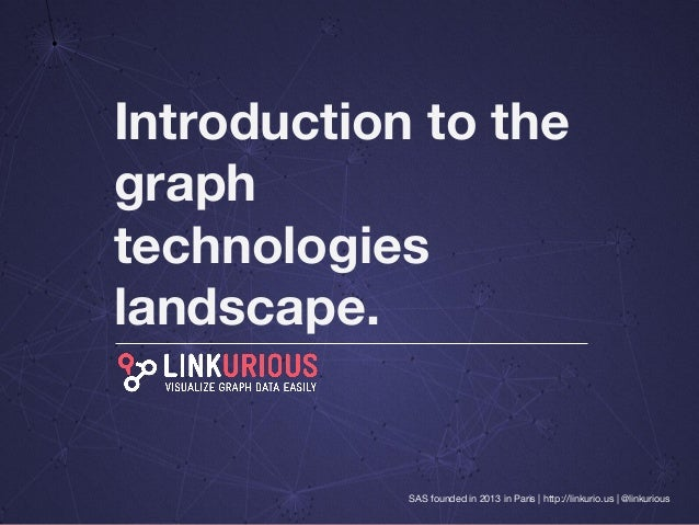 SAS founded in 2013 in Paris | http://linkurio.us | @linkurious Introduction to the graph technologies landscape.