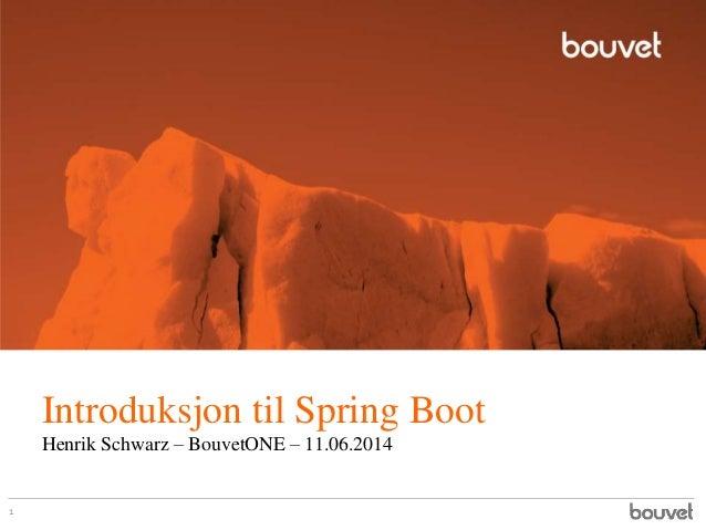 Introduksjon til Spring Boot Henrik Schwarz – BouvetONE – 11.06.2014 1