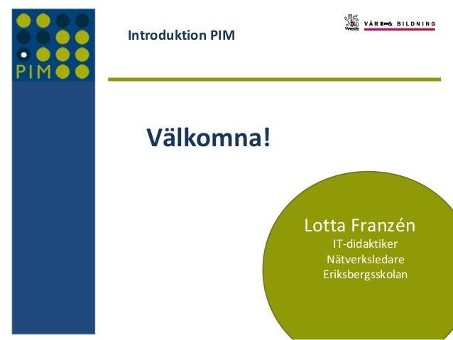 Introduktion PIM  Välkomna! Lotta Franzén IT-didaktiker Nätverksledare Eriksbergsskolan