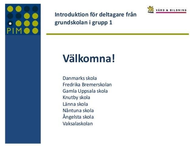 Introduktion för deltagare från grundskolan i grupp 1 Välkomna! Danmarks skola Fredrika Bremerskolan Gamla Uppsala skola K...
