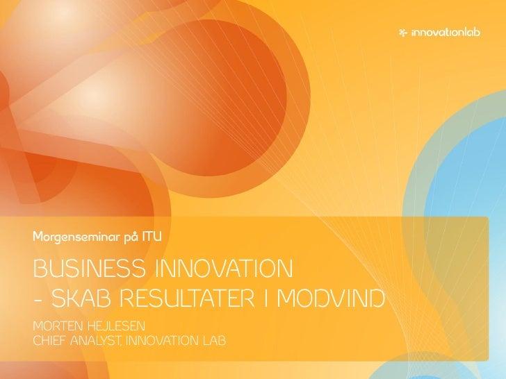 Morgenseminar på ITU  BUSINESS INNOVATION - SKAB RESULTATER I MODVIND MORTEN HEJLESEN CHIEF ANALYST INNOVATION LAB        ...