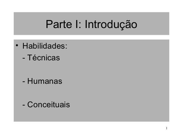 1 Parte I: Introdução • Habilidades: - Técnicas - Humanas - Conceituais