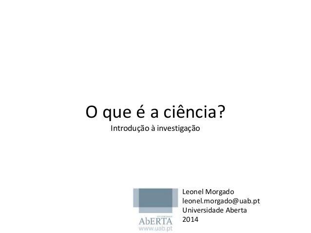 O que é a ciência? Introdução à investigação Leonel Morgado leonel.morgado@uab.pt Universidade Aberta 2014