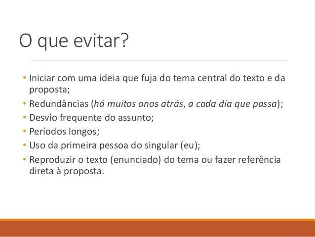 O que evitar? • Iniciar com uma ideia que fuja do tema central do texto e da proposta; • Redundâncias (há muitos anos atrá...