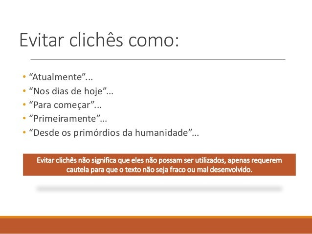 Evitar clichês como: Evitar clichês não significa que eles não possam ser utilizados, apenas requerem cautela para que o t...