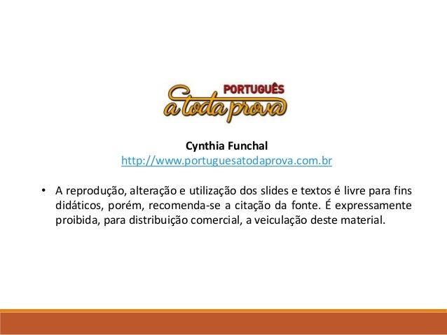 Cynthia Funchal http://www.portuguesatodaprova.com.br • A reprodução, alteração e utilização dos slides e textos é livre p...