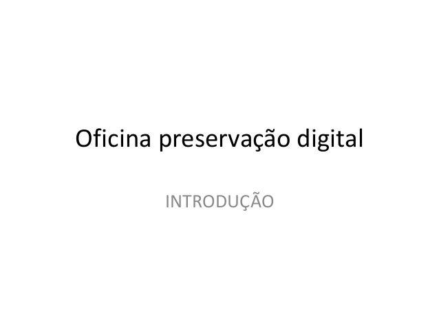 Oficina preservação digital  INTRODUÇÃO
