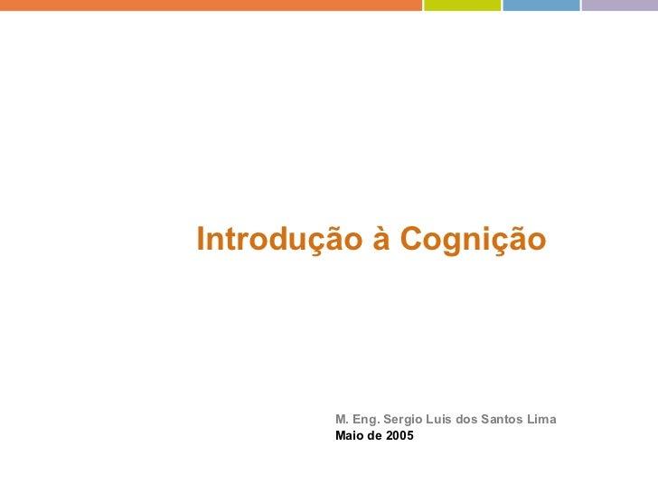 Introdução à Cognição   M. Eng. Sergio Luis dos Santos Lima Maio de 2005