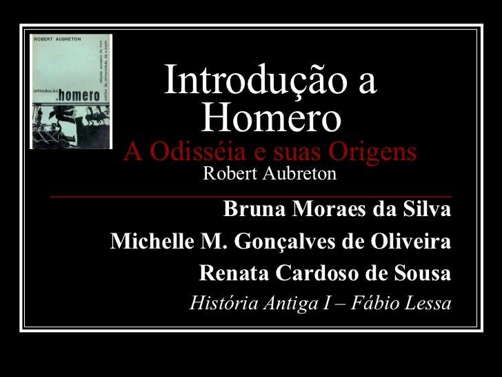 Introdução a Homero A Odisséia e suas Origens Robert Aubreton Bruna Moraes da Silva Michelle M. Gonçalves de Oliveira Rena...