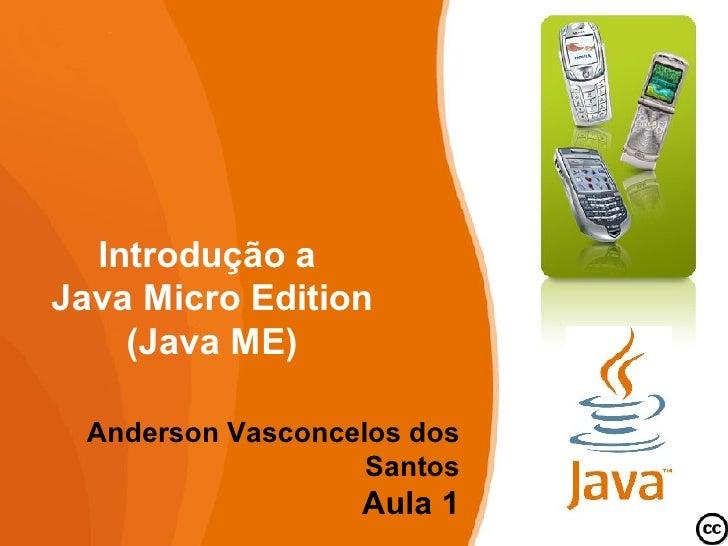Introdução a Java Micro Edition     (Java ME)   Anderson Vasconcelos dos                    Santos                   Aula 1