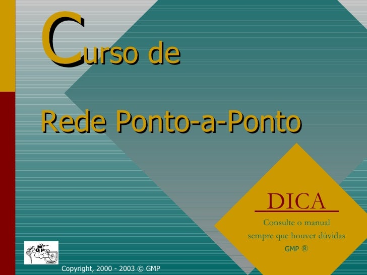 C urso de   Rede Ponto-a-Ponto Copyright, 2000 - 2003 © GMP DICA  Consulte o manual sempre que houver dúvidas GMP  ®