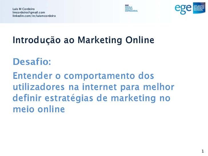 Luis M Cordeirolmcordeiro@gmail.comlinkedin.com/in/luismcordeiroIntrodução ao Marketing OnlineDesafio:Entender o comportam...