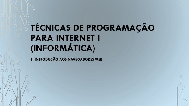 TÉCNICAS DE PROGRAMAÇÃO PARA INTERNET I (INFORMÁTICA) 1. INTRODUÇÃO AOS NAVEGADORES WEB