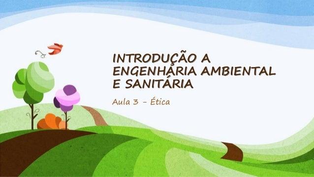 INTRODUÇÃO A ENGENHARIA AMBIENTAL E SANITÁRIA Aula 3 - Ética