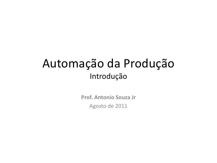Automação da Produção         Introdução      Prof. Antonio Souza Jr         Agosto de 2011