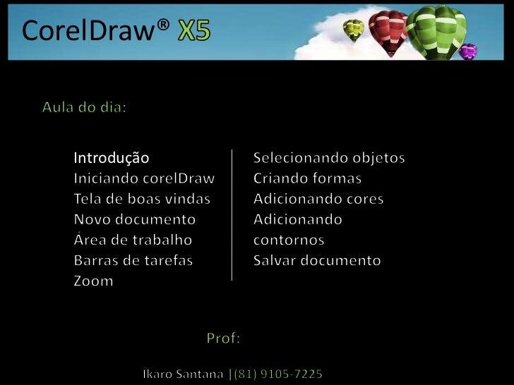 CorelDraw® X5<br />Aula do dia:<br />Introdução<br />Iniciando corelDraw<br />Tela de boas vindas<br />Novo documento<br /...