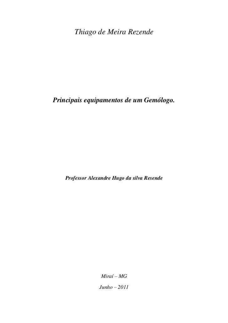 Thiago de Meira RezendePrincipais equipamentos de um Gemólogo.   Professor Alexandre Hugo da silva Resende                ...