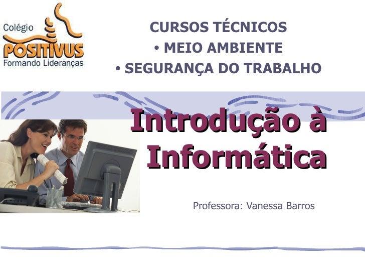 Professora: Vanessa Barros Introdução à Informática <ul><li>CURSOS TÉCNICOS </li></ul><ul><li>MEIO AMBIENTE </li></ul><ul>...