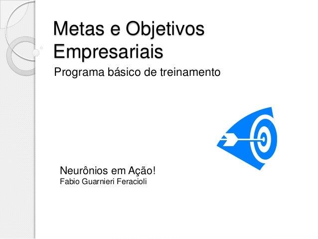 Metas e Objetivos Empresariais Programa básico de treinamento Neurônios em Ação! Fabio Guarnieri Feracioli