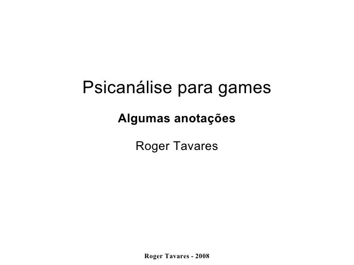 Psicanálise para games Algumas   anotações Roger Tavares