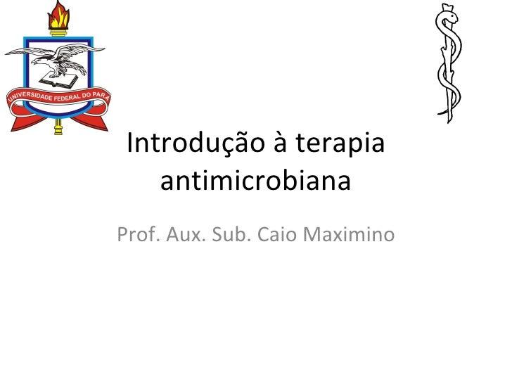 Introdução à terapia antimicrobiana Prof. Aux. Sub. Caio Maximino