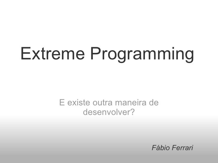 Extreme Programming E existe outra maneira de desenvolver? Fábio Ferrari