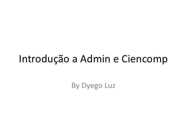 Introdução a Admin e Ciencomp<br />ByDyego Luz<br />