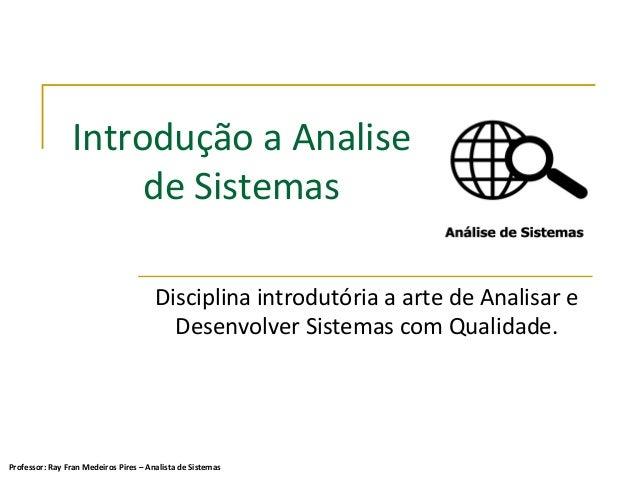 Introdução a Analise de Sistemas Disciplina introdutória a arte de Analisar e Desenvolver Sistemas com Qualidade. Professo...