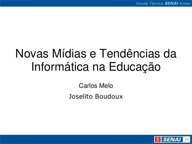 Novas Mídias e Tendências da  Informática na Educação           Carlos Melo         Joselito Boudoux