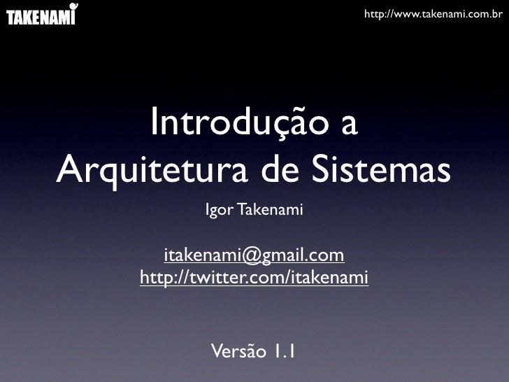 http://www.takenami.com.br          Introdução a Arquitetura de Sistemas             Igor Takenami         itakenami@gmail...