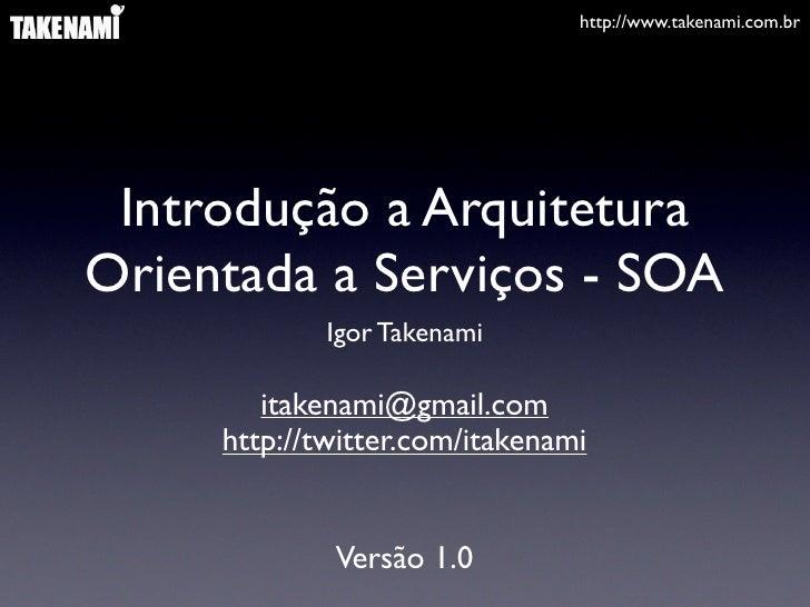 http://www.takenami.com.br      Introdução a Arquitetura Orientada a Serviços - SOA              Igor Takenami          it...