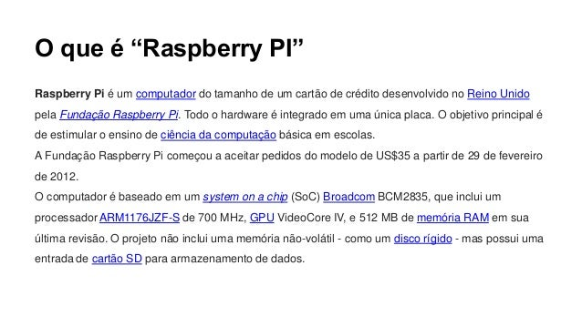 Raspberry PI e seu Hardware Existem atualmente dois modelos: Modelo A e Modelo B. A grande diferença entre os dois modelos...