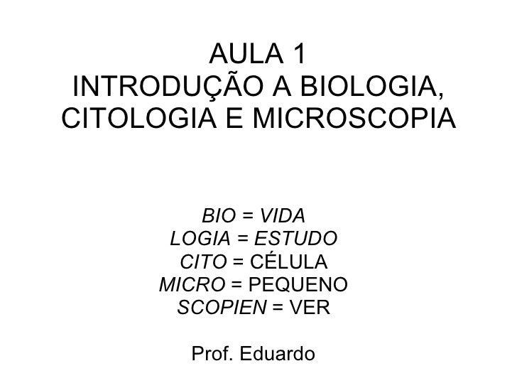 AULA 1 INTRODUÇÃO A BIOLOGIA, CITOLOGIA E MICROSCOPIA BIO = VIDA LOGIA = ESTUDO CITO  = CÉLULA MICRO  = PEQUENO SCOPIEN  =...