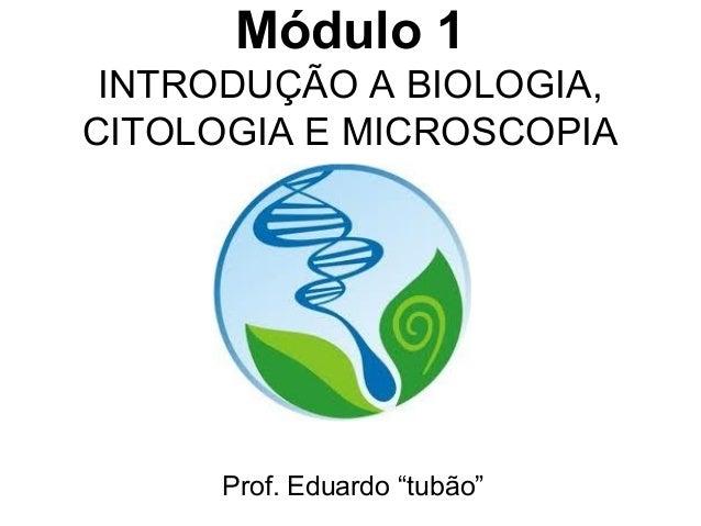 """Módulo 1 INTRODUÇÃO A BIOLOGIA,CITOLOGIA E MICROSCOPIA     Prof. Eduardo """"tubão"""""""