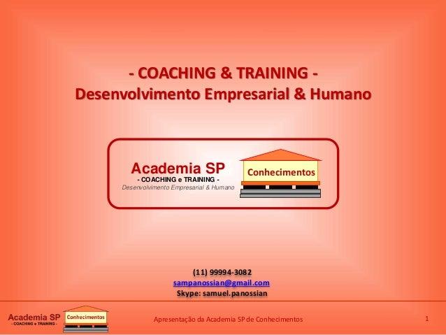 Apresentação da Academia SP de Conhecimentos 1 (11) 99994-3082 sampanossian@gmail.com Skype: samuel.panossian - COACHING &...