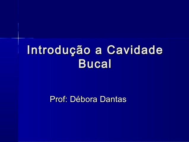 Introdução a CavidadeIntrodução a Cavidade BucalBucal Prof: Débora DantasProf: Débora Dantas