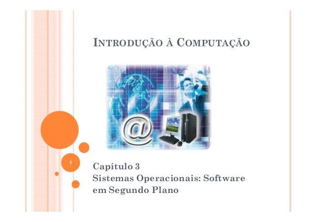 INTRODUÇÃO À COMPUTAÇÃO1    Capítulo 3    Sistemas Operacionais: Software    em Segundo Plano