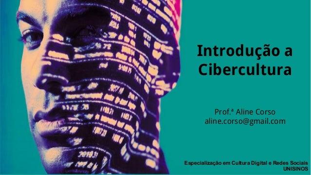 Introdução a  Cibercultura  Prof.ª Aline Corso  aline.corso@gmail.com  Especialização em Cultura Digital e Redes Sociais  ...