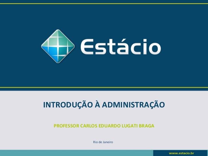 INTRODUÇÃO À ADMINISTRAÇÃO  PROFESSOR CARLOS EDUARDO LUGATI BRAGA                Rio de Janeiro